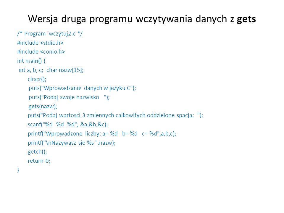 Wersja druga programu wczytywania danych z gets /* Program wczytuj2.c */ #include int main() { int a, b, c; char nazw[15]; clrscr(); puts(