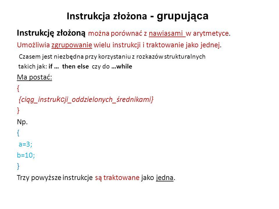 Instrukcja złożona - grupująca Instrukcję złożoną można porównać z nawiasami w arytmetyce. Umożliwia zgrupowanie wielu instrukcji i traktowanie jako j