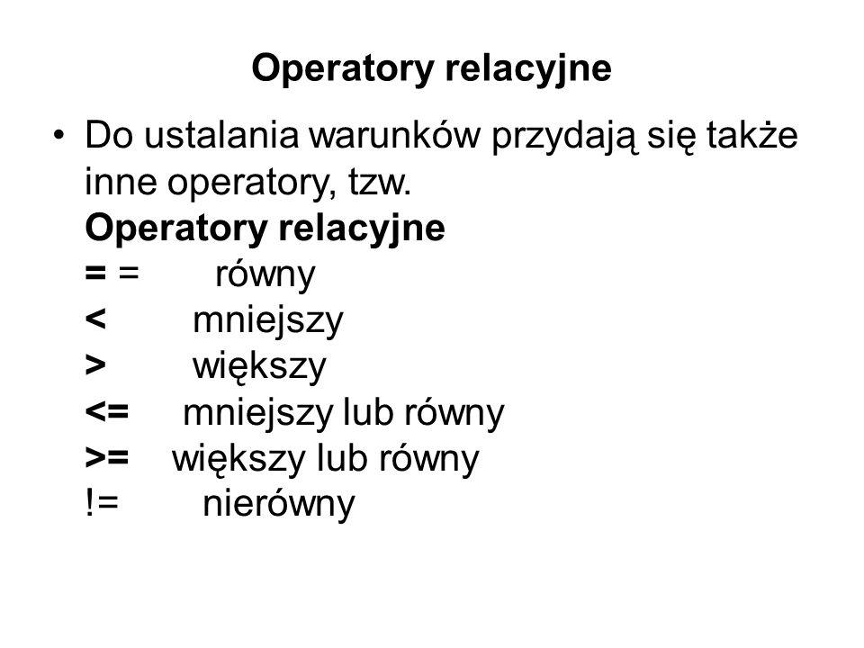 Operatory relacyjne Do ustalania warunków przydają się także inne operatory, tzw. Operatory relacyjne = = równy większy = większy lub równy != nierówn