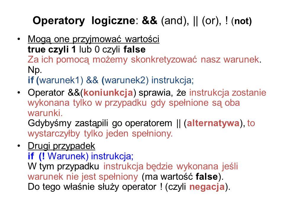 Operatory logiczne: && (and),    (or), ! (not) Mogą one przyjmować wartości true czyli 1 lub 0 czyli false Za ich pomocą możemy skonkretyzować nasz wa