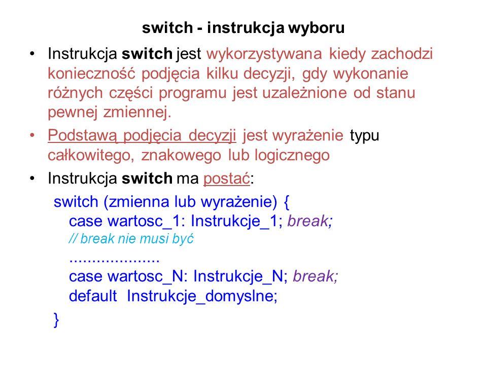 switch - instrukcja wyboru Instrukcja switch jest wykorzystywana kiedy zachodzi konieczność podjęcia kilku decyzji, gdy wykonanie różnych części progr