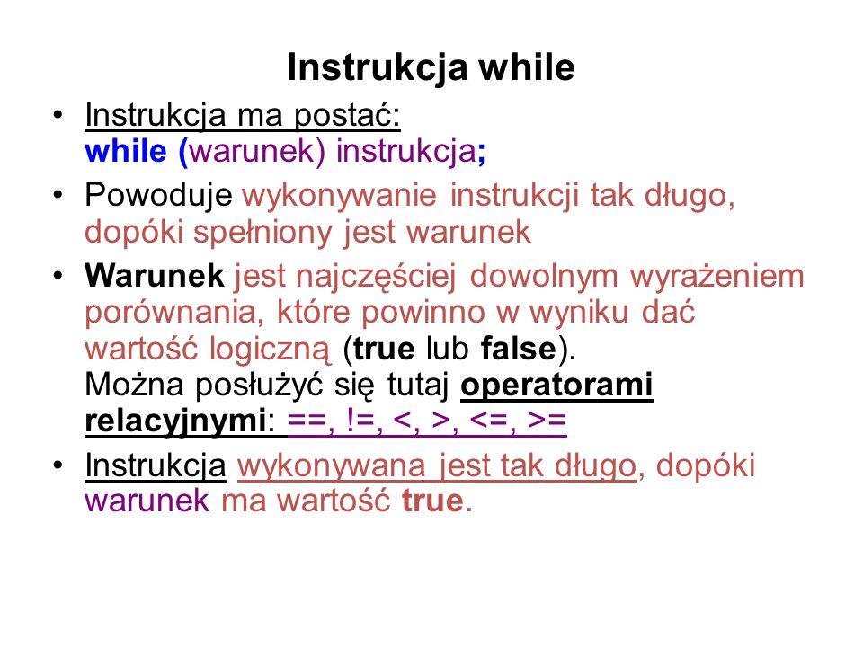Instrukcja while Instrukcja ma postać: while (warunek) instrukcja; Powoduje wykonywanie instrukcji tak długo, dopóki spełniony jest warunek Warunek je