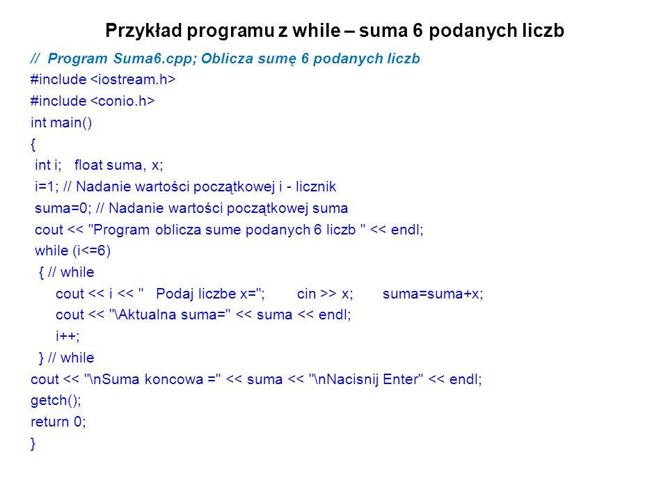 Przykład programu z while – suma 6 podanych liczb // Program Suma6.cpp; Oblicza sumę 6 podanych liczb #include int main() { int i; float suma, x; i=1;