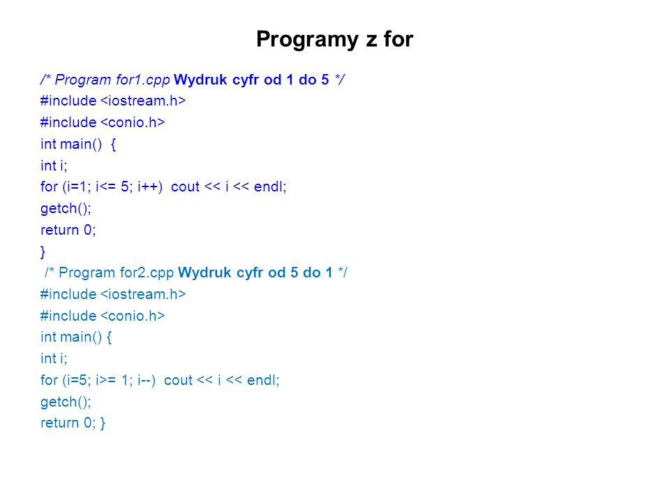 Programy z for /* Program for1.cpp Wydruk cyfr od 1 do 5 */ #include int main() { int i; for (i=1; i<= 5; i++) cout << i << endl; getch(); return 0; } /* Program for2.cpp Wydruk cyfr od 5 do 1 */ #include int main() { int i; for (i=5; i>= 1; i--) cout << i << endl; getch(); return 0; }