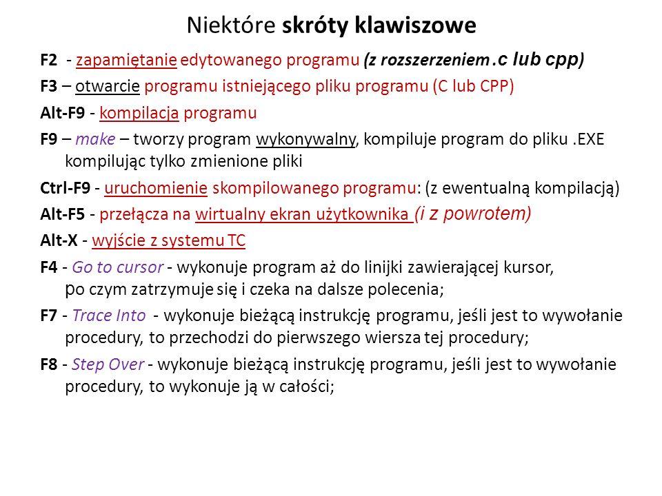 Niektóre skróty klawiszowe F2 - zapamiętanie edytowanego programu (z rozszerzeniem. c lub cpp ) F3 – otwarcie programu istniejącego pliku programu (C