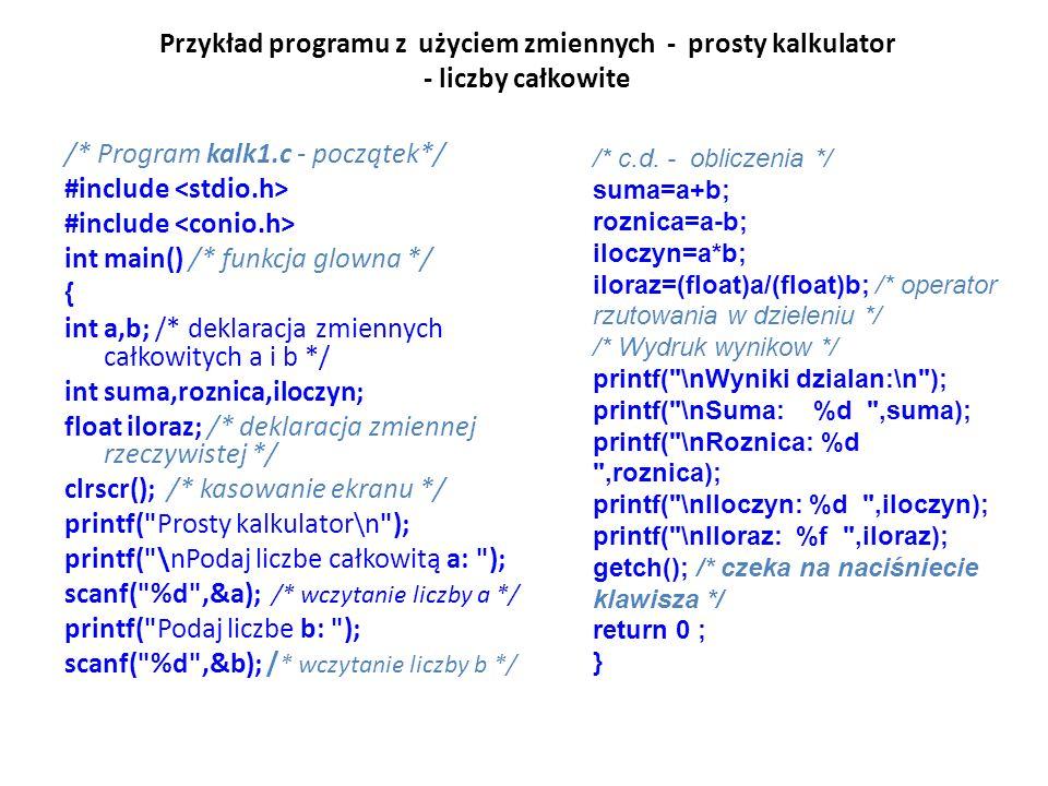 Przykład programu z użyciem zmiennych - prosty kalkulator - liczby całkowite /* Program kalk1.c - początek*/ #include int main() /* funkcja glowna */