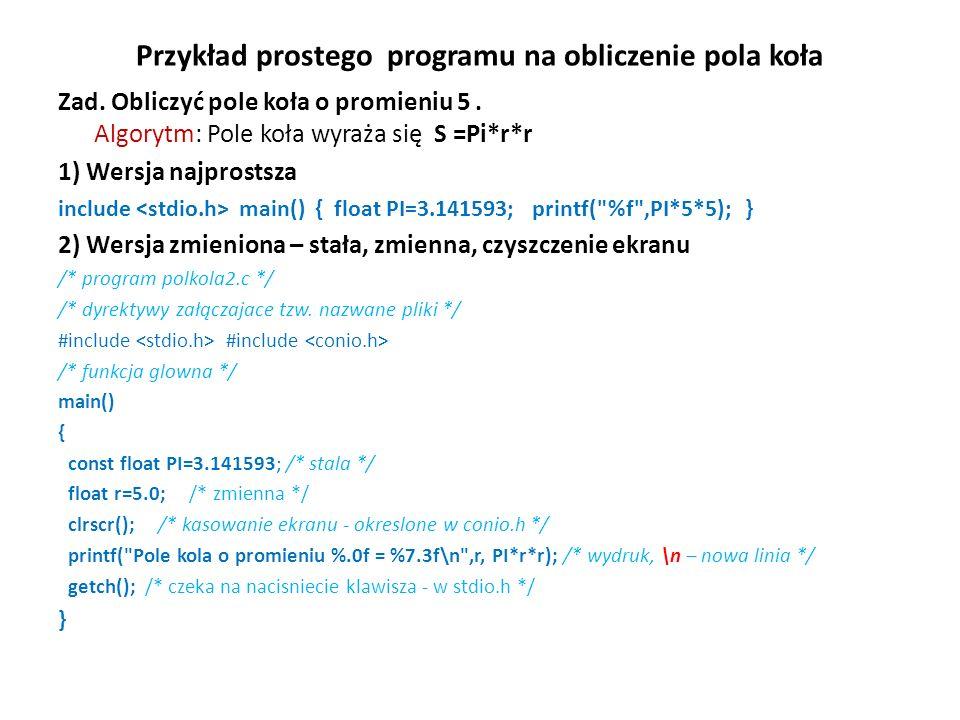 Przykład prostego programu na obliczenie pola koła Zad. Obliczyć pole koła o promieniu 5. Algorytm: Pole koła wyraża się S =Pi*r*r 1) Wersja najprosts