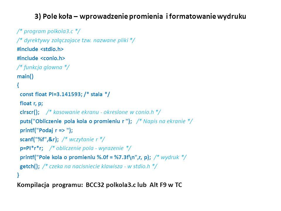 3) Pole koła – wprowadzenie promienia i formatowanie wydruku /* program polkola3.c */ /* dyrektywy załączajace tzw. nazwane pliki */ #include /* funkc