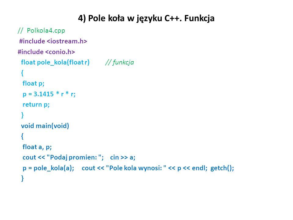 4) Pole koła w języku C++. Funkcja // Polkola4.cpp #include float pole_kola(float r) // funkcja { float p; p = 3.1415 * r * r; return p; } void main(v