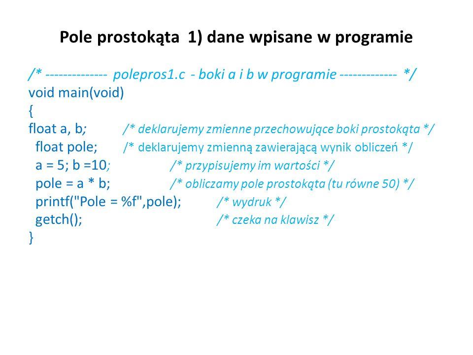 Pole prostokąta 1) dane wpisane w programie /* -------------- polepros1.c - boki a i b w programie ------------- */ void main(void) { float a, b; /* d