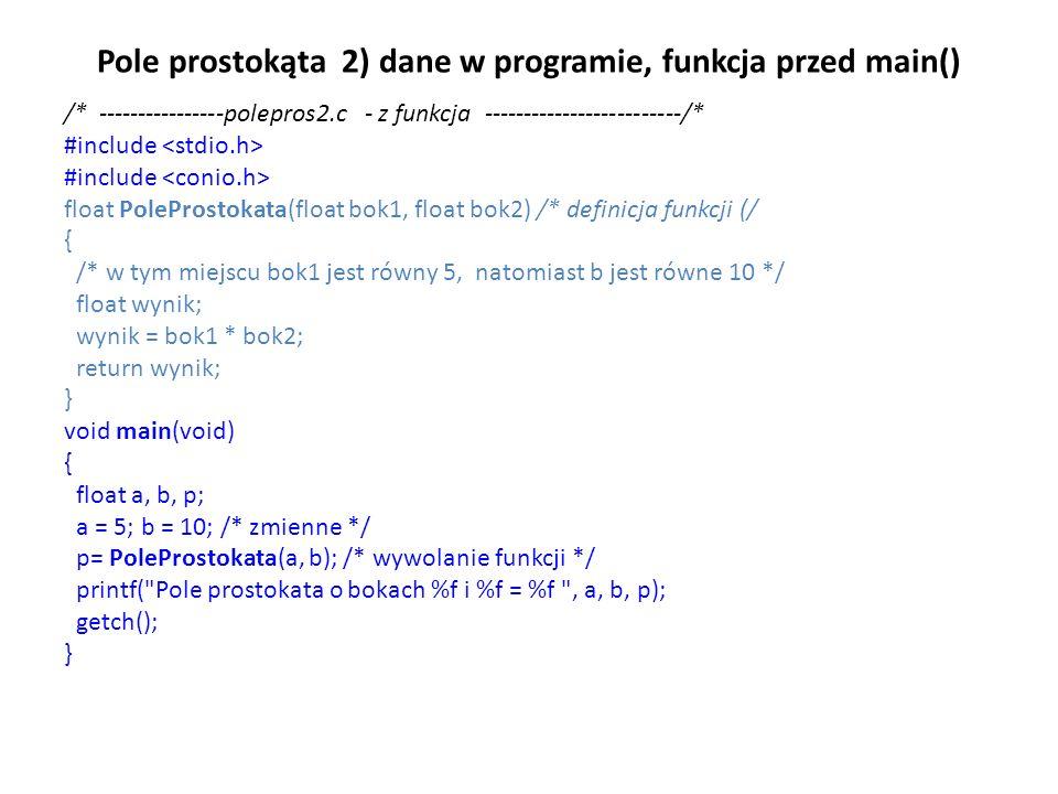 Pole prostokąta 2) dane w programie, funkcja przed main() /* ----------------polepros2.c - z funkcja -------------------------/* #include float PolePr
