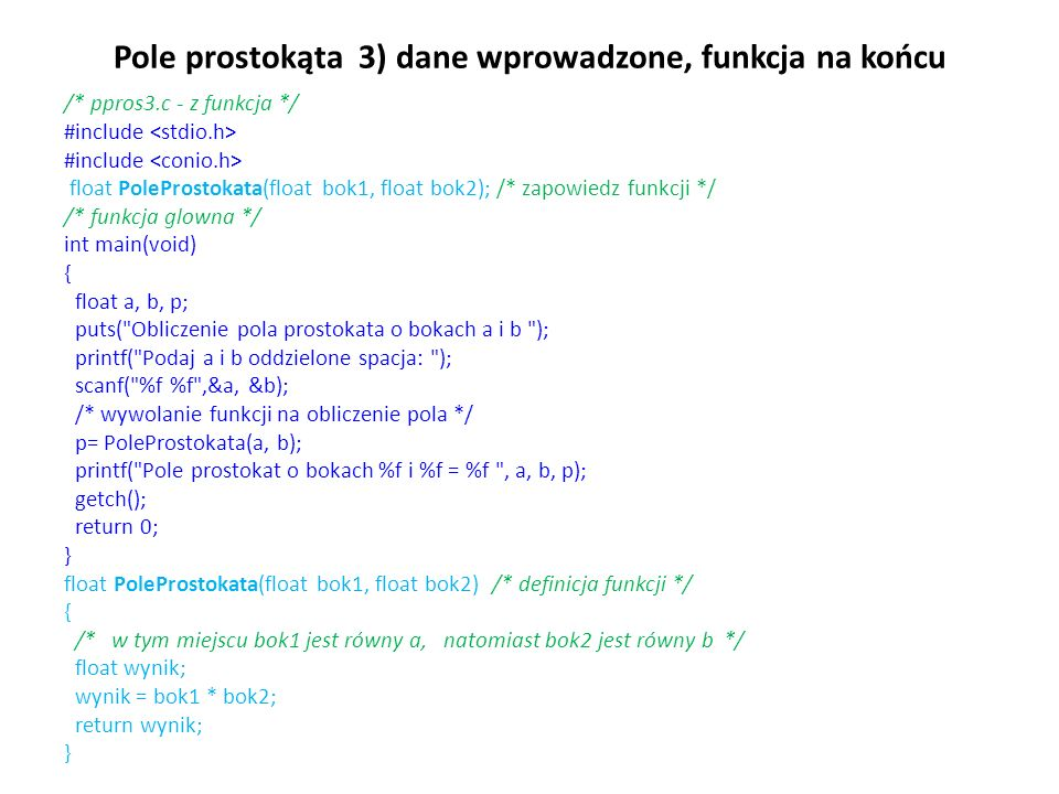 Pole prostokąta 3) dane wprowadzone, funkcja na końcu /* ppros3.c - z funkcja */ #include float PoleProstokata(float bok1, float bok2); /* zapowiedz f