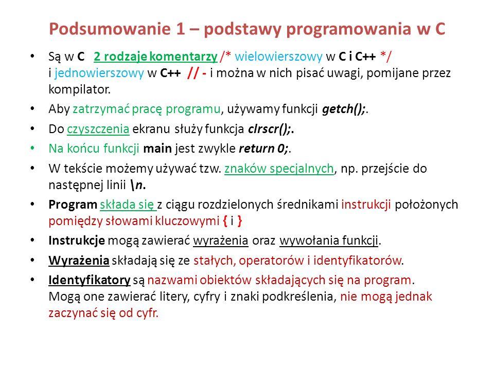 Podsumowanie 1 – podstawy programowania w C Są w C 2 rodzaje komentarzy /* wielowierszowy w C i C++ */ i jednowierszowy w C++ // - i można w nich pisa