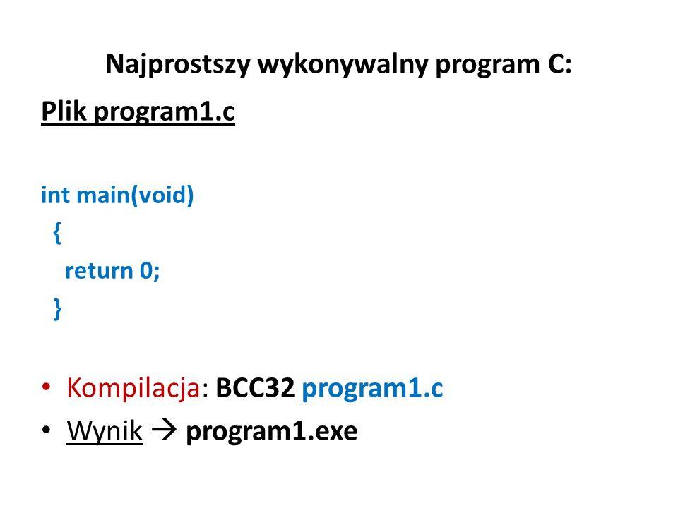 Najprostszy wykonywalny program C: Plik program1.c int main(void) { return 0; } Kompilacja: BCC32 program1.c Wynik program1.exe