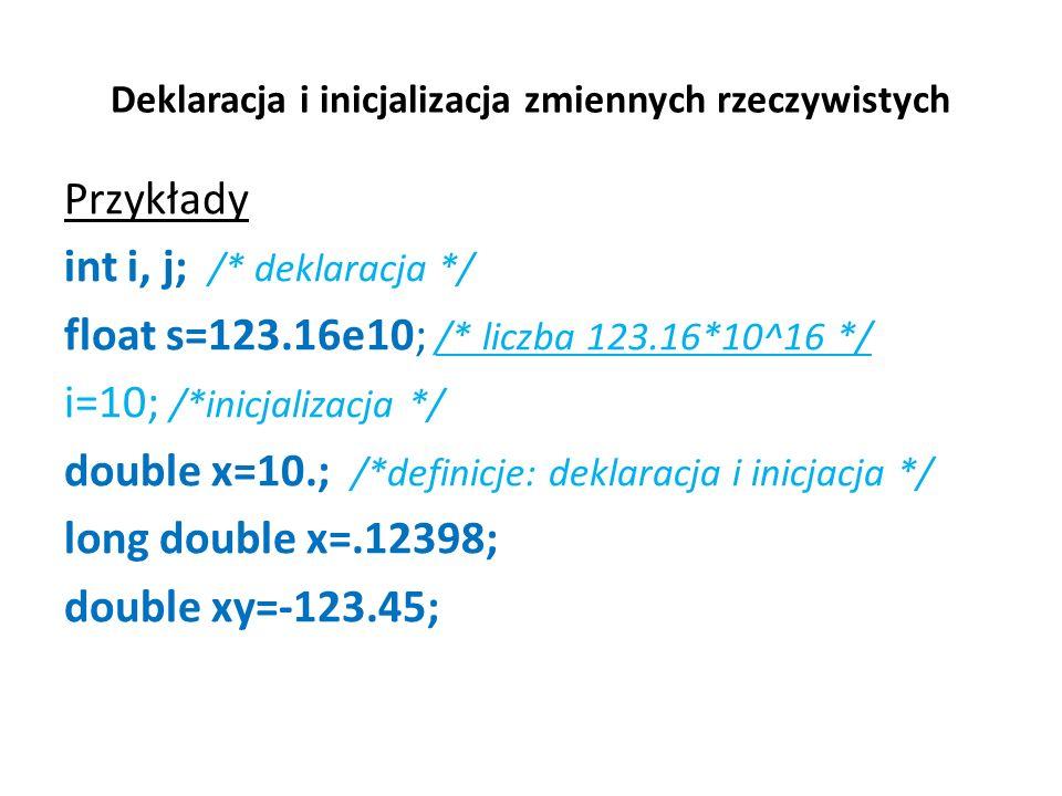 Deklaracja i inicjalizacja zmiennych rzeczywistych Przykłady int i, j; /* deklaracja */ float s=123.16e10; /* liczba 123.16*10^16 */ i=10; /*inicjaliz