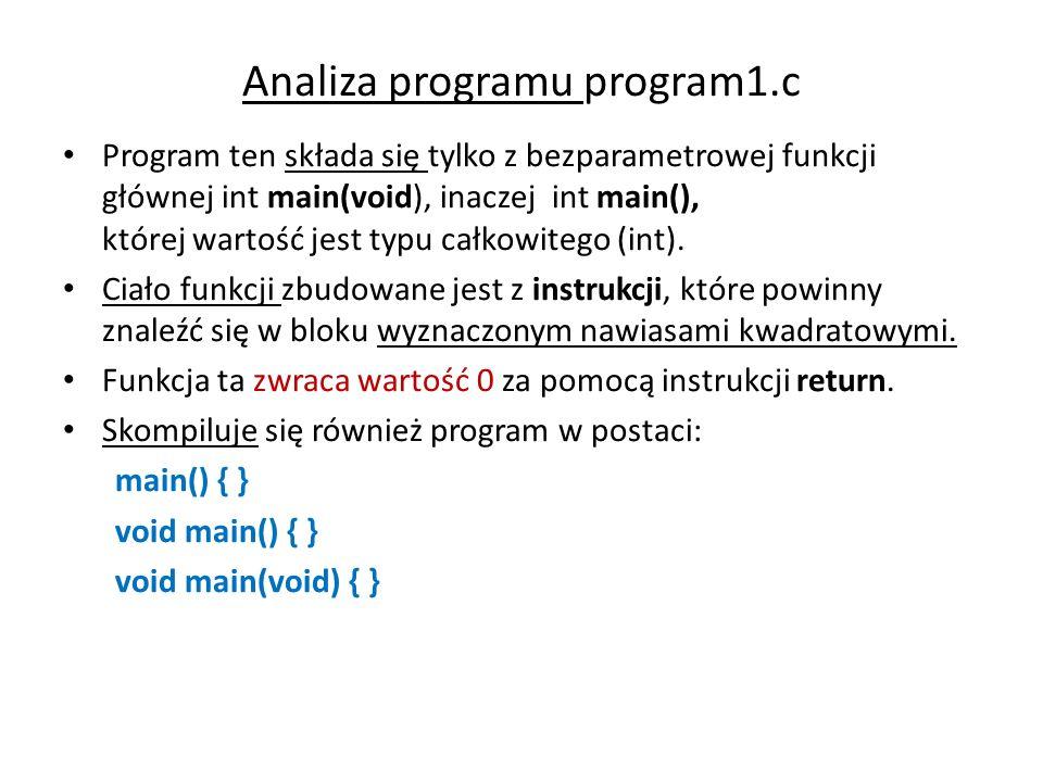 Analiza programu program1.c Program ten składa się tylko z bezparametrowej funkcji głównej int main(void), inaczej int main(), której wartość jest typ