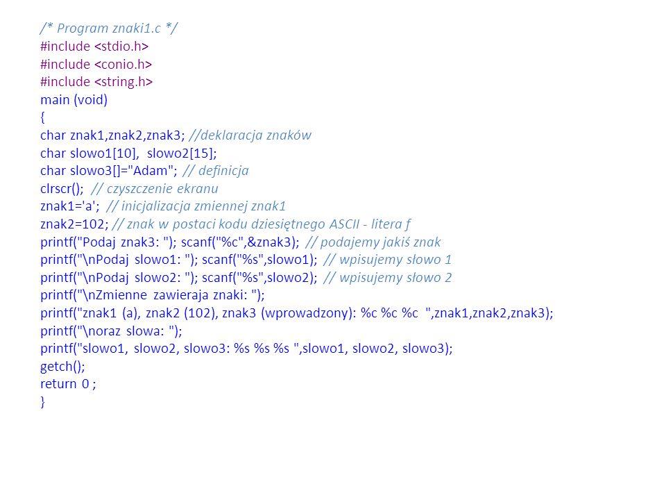 /* Program znaki1.c */ #include main (void) { char znak1,znak2,znak3; //deklaracja znaków char slowo1[10], slowo2[15]; char slowo3[]=