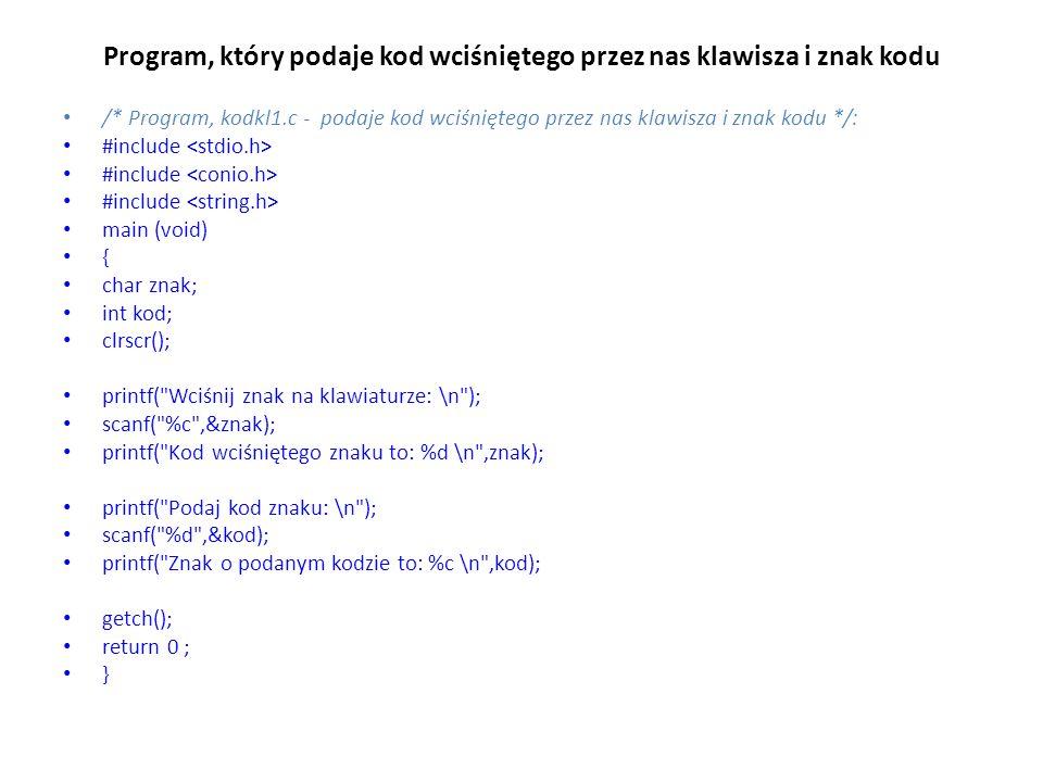 Program, który podaje kod wciśniętego przez nas klawisza i znak kodu /* Program, kodkl1.c - podaje kod wciśniętego przez nas klawisza i znak kodu */: