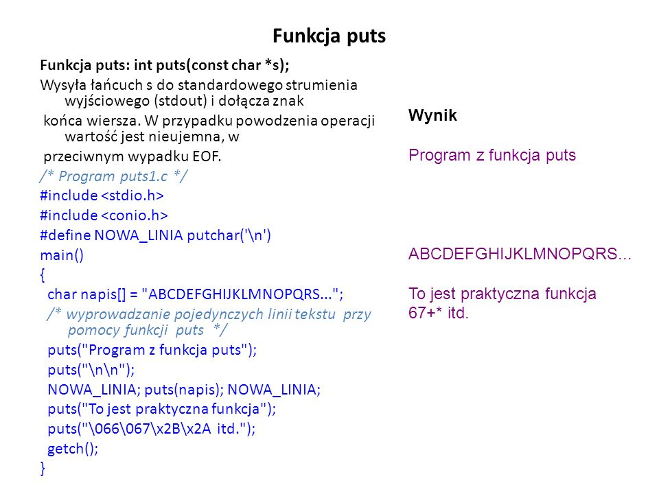 Funkcja puts Funkcja puts: int puts(const char *s); Wysyła łańcuch s do standardowego strumienia wyjściowego (stdout) i dołącza znak końca wiersza. W