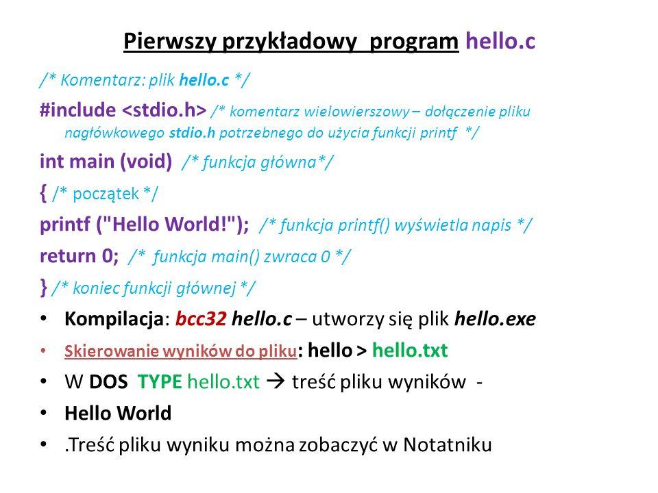 Pierwszy przykładowy program hello.c /* Komentarz: plik hello.c */ #include /* komentarz wielowierszowy – dołączenie pliku nagłówkowego stdio.h potrze