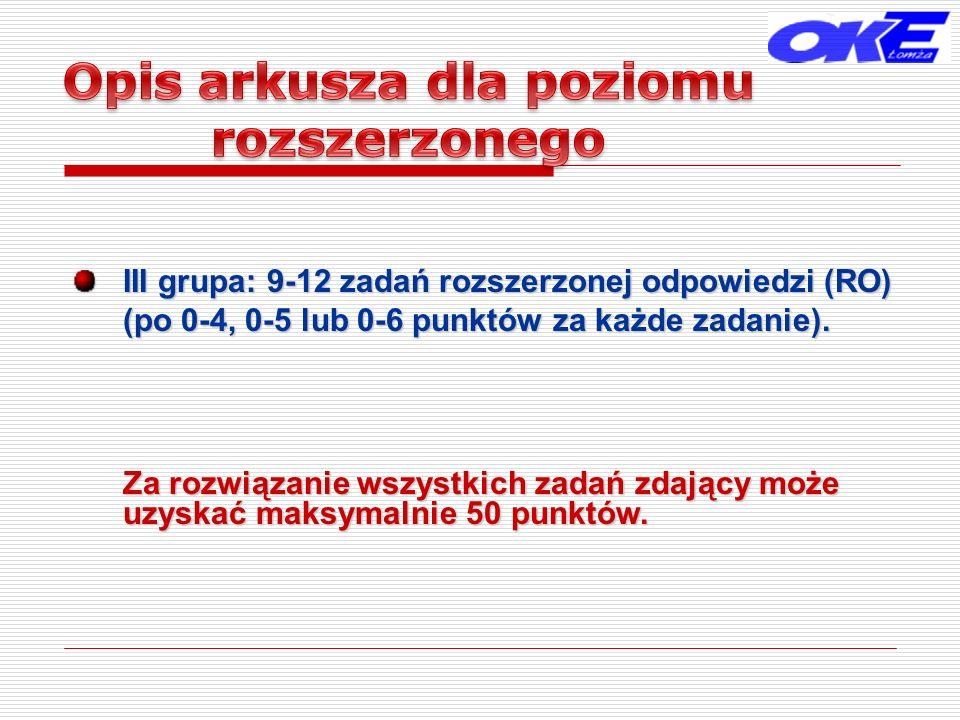 III grupa: 9-12 zadań rozszerzonej odpowiedzi (RO) (po 0-4, 0-5 lub 0-6 punktów za każde zadanie). Za rozwiązanie wszystkich zadań zdający może uzyska
