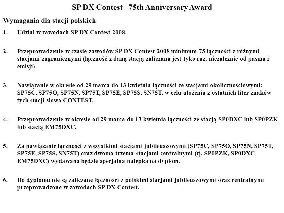 SP DX Contest - 75th Anniversary Award Wymagania dla stacji polskich 1.Udział w zawodach SP DX Contest 2008. 2.Przeprowadzenie w czasie zawodów SP DX