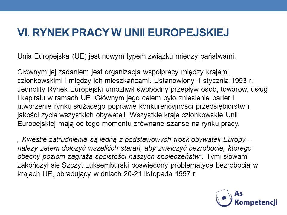 VI. RYNEK PRACY W UNII EUROPEJSKIEJ Unia Europejska (UE) jest nowym typem związku między państwami. Głównym jej zadaniem jest organizacja współpracy m