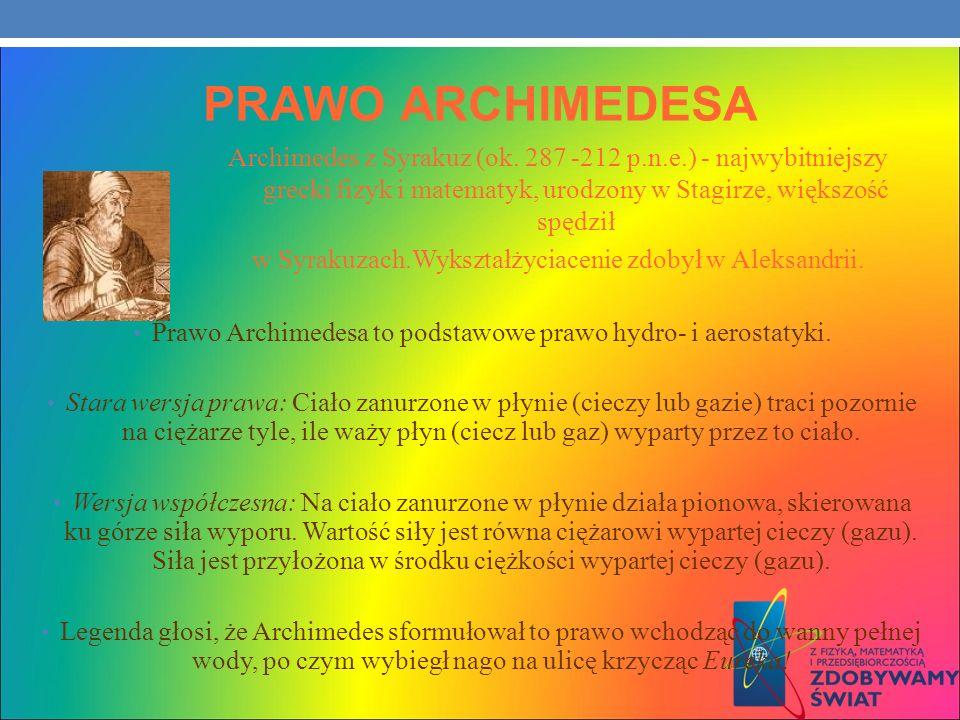 PRAWO ARCHIMEDESA Prawo Archimedesa to podstawowe prawo hydro- i aerostatyki. Stara wersja prawa: Ciało zanurzone w płynie (cieczy lub gazie) traci po
