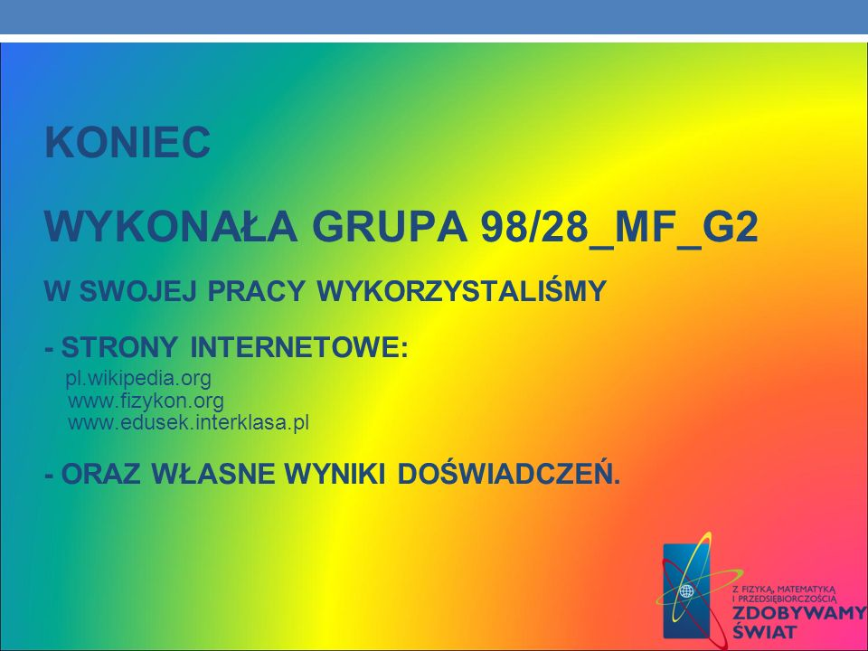 KONIEC WYKONAŁA GRUPA 98/28_MF_G2 W SWOJEJ PRACY WYKORZYSTALIŚMY - STRONY INTERNETOWE: pl.wikipedia.org www.fizykon.org www.edusek.interklasa.pl - ORA
