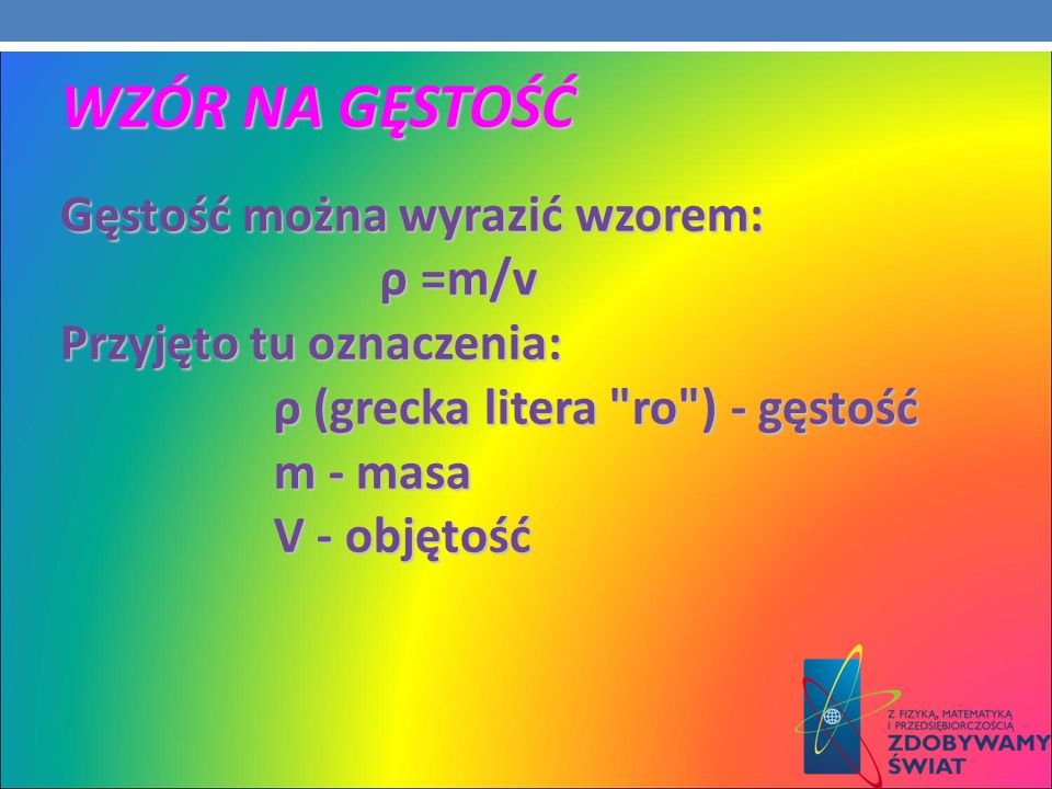 WZÓR NA GĘSTOŚĆ Gęstość można wyrazić wzorem: Gęstość można wyrazić wzorem: ρ =m/v ρ =m/v Przyjęto tu oznaczenia: ρ (grecka litera
