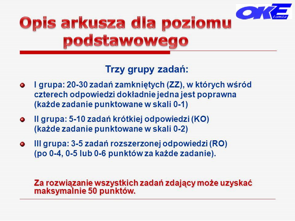 Trzy grupy zadań: I grupa: 20-30 zadań zamkniętych (ZZ), w których wśród czterech odpowiedzi dokładnie jedna jest poprawna (każde zadanie punktowane w skali 0-1) II grupa: 5-10 zadań krótkiej odpowiedzi (KO) (każde zadanie punktowane w skali 0-2) III grupa: 3-5 zadań rozszerzonej odpowiedzi (RO) (po 0-4, 0-5 lub 0-6 punktów za każde zadanie).