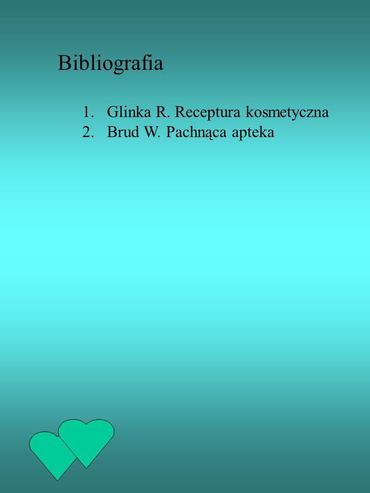 Bibliografia 1.Glinka R. Receptura kosmetyczna 2.Brud W. Pachnąca apteka