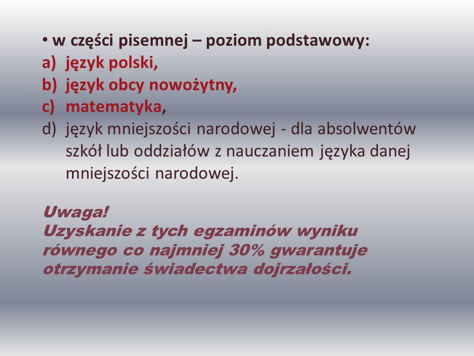 w części pisemnej – poziom podstawowy: a)język polski, b)język obcy nowożytny, c)matematyka, d)język mniejszości narodowej - dla absolwentów szkół lub oddziałów z nauczaniem języka danej mniejszości narodowej.