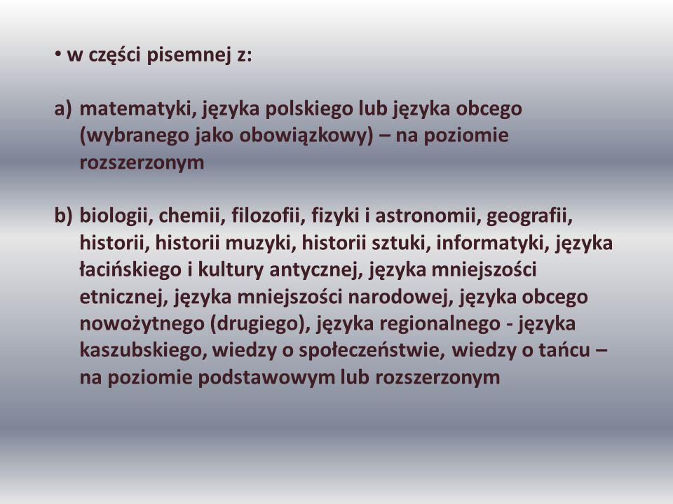 w części pisemnej z: a)matematyki, języka polskiego lub języka obcego (wybranego jako obowiązkowy) – na poziomie rozszerzonym b)biologii, chemii, filozofii, fizyki i astronomii, geografii, historii, historii muzyki, historii sztuki, informatyki, języka łacińskiego i kultury antycznej, języka mniejszości etnicznej, języka mniejszości narodowej, języka obcego nowożytnego (drugiego), języka regionalnego - języka kaszubskiego, wiedzy o społeczeństwie, wiedzy o tańcu – na poziomie podstawowym lub rozszerzonym