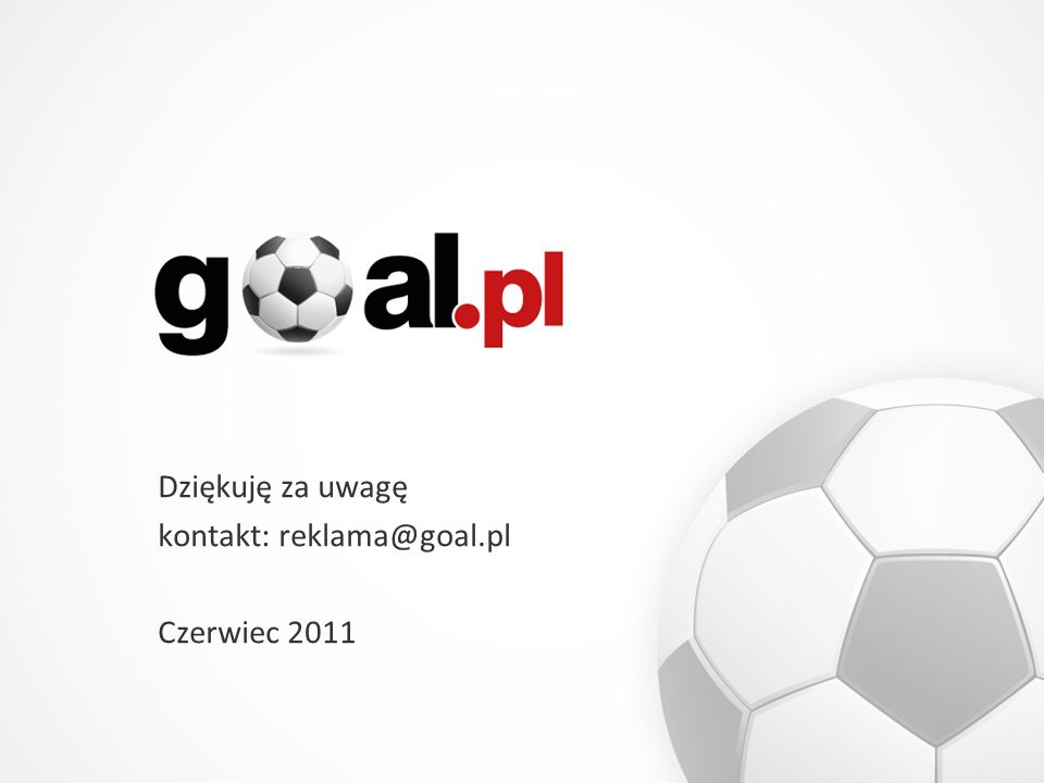 Dziękuję za uwagę kontakt: reklama@goal.pl Czerwiec 2011
