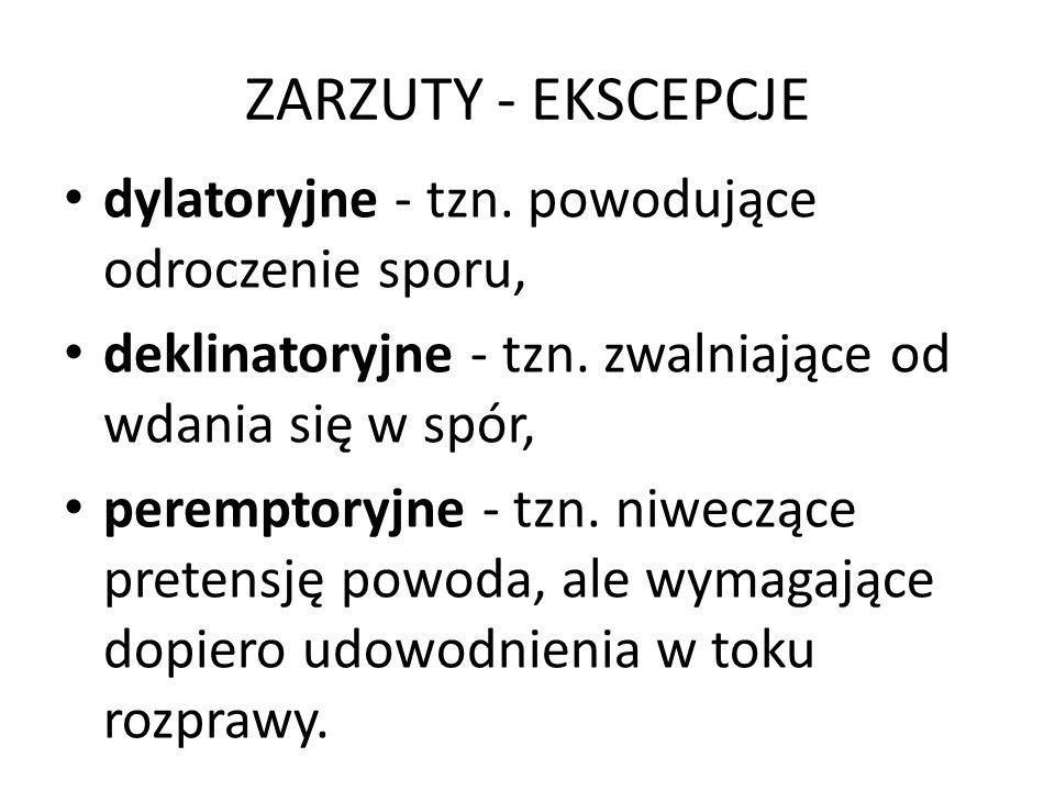 ZARZUTY - EKSCEPCJE dylatoryjne - tzn. powodujące odroczenie sporu, deklinatoryjne - tzn. zwalniające od wdania się w spór, peremptoryjne - tzn. niwec