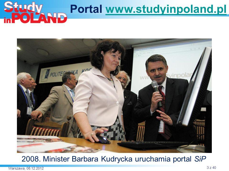 Warszawa, 06.12.2012 Portal www.studyinpoland.plwww.studyinpoland.pl 2008. Minister Barbara Kudrycka uruchamia portal SiP 3 z 40
