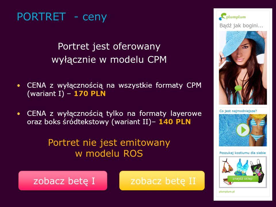 PORTRET - ceny Portret jest oferowany wyłącznie w modelu CPM CENA z wyłącznością na wszystkie formaty CPM (wariant I) – 170 PLN CENA z wyłącznością tylko na formaty layerowe oraz boks śródtekstowy (wariant II)– 140 PLN Portret nie jest emitowany w modelu ROS zobacz betę I zobacz betę II