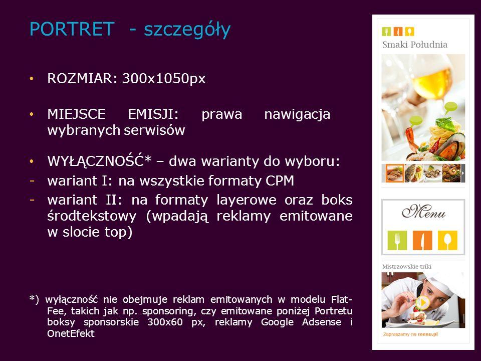 PORTRET - szczegóły ROZMIAR: 300x1050px MIEJSCE EMISJI: prawa nawigacja wybranych serwisów WYŁĄCZNOŚĆ* – dwa warianty do wyboru: -wariant I: na wszystkie formaty CPM -wariant II: na formaty layerowe oraz boks środtekstowy (wpadają reklamy emitowane w slocie top) *) wyłączność nie obejmuje reklam emitowanych w modelu Flat- Fee, takich jak np.