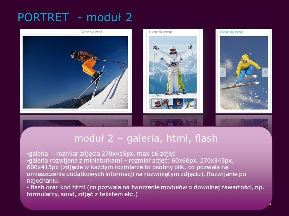 PORTRET - moduł 2 moduł 2 – galeria, html, flash galeria - rozmiar zdjęcia 270x415px, max 16 zdjęć galeria rozwijana z miniaturkami – rozmiar zdjęć: 60x60px, 270x345px, 600x415px (zdjęcie w każdym rozmiarze to osobny plik, co pozwala na umieszczenie dodatkowych informacji na rozwiniętym zdjęciu).