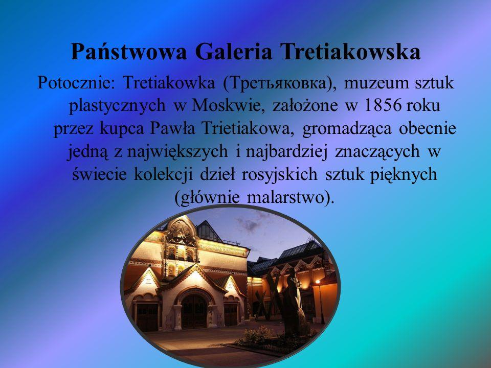 Państwowa Galeria Tretiakowska Potocznie: Tretiakowka (Третьяковка), muzeum sztuk plastycznych w Moskwie, założone w 1856 roku przez kupca Pawła Triet