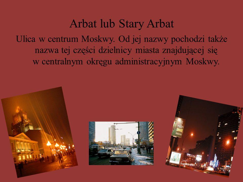 Arbat lub Stary Arbat Ulica w centrum Moskwy. Od jej nazwy pochodzi także nazwa tej części dzielnicy miasta znajdującej się w centralnym okręgu admini