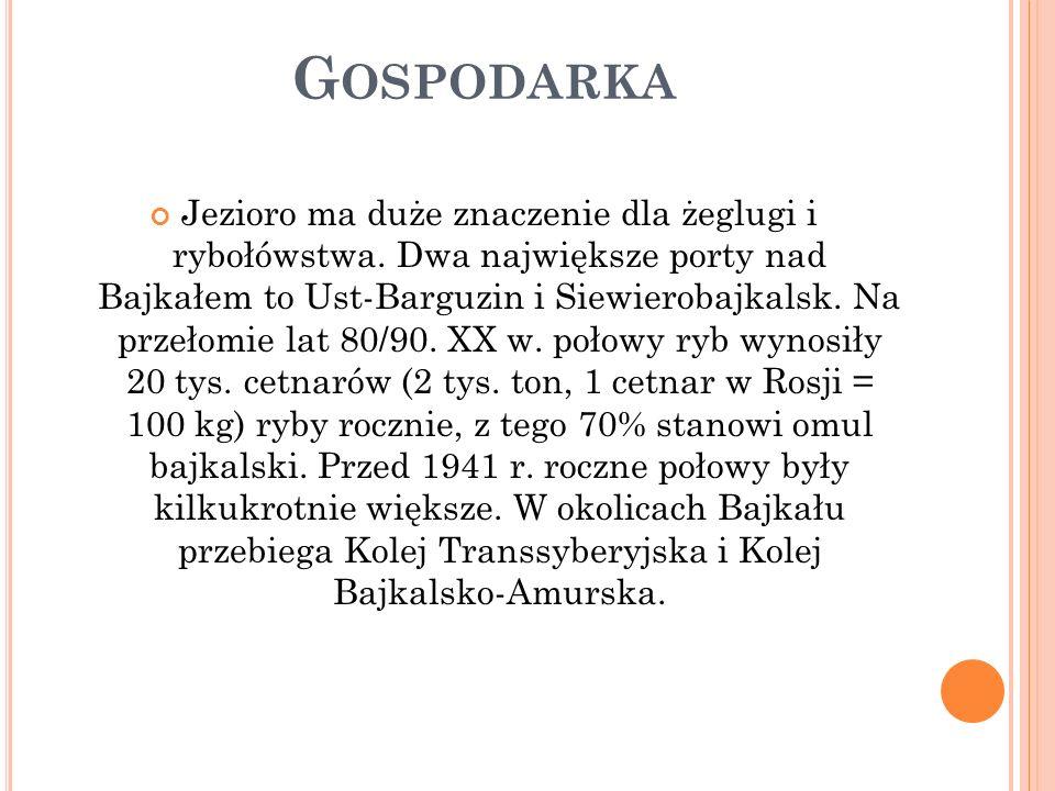 G OSPODARKA Jezioro ma duże znaczenie dla żeglugi i rybołówstwa. Dwa największe porty nad Bajkałem to Ust-Barguzin i Siewierobajkalsk. Na przełomie la