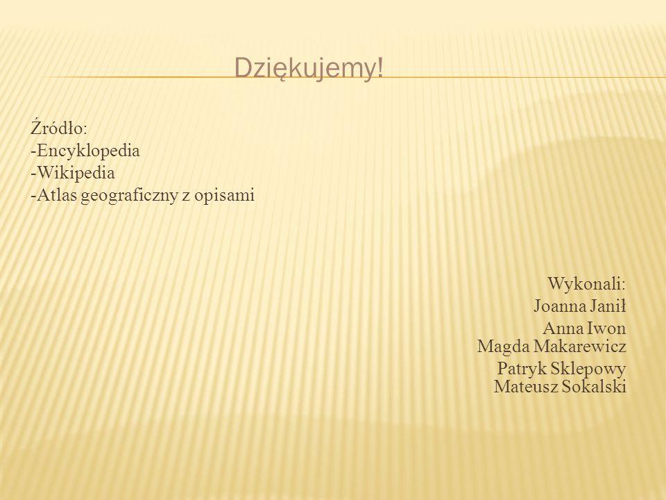 Źródło: -Encyklopedia -Wikipedia -Atlas geograficzny z opisami Wykonali: Joanna Janił Anna Iwon Magda Makarewicz Patryk Sklepowy Mateusz Sokalski Dzię
