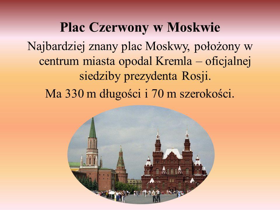 Plac Czerwony w Moskwie Najbardziej znany plac Moskwy, położony w centrum miasta opodal Kremla – oficjalnej siedziby prezydenta Rosji. Ma 330 m długoś