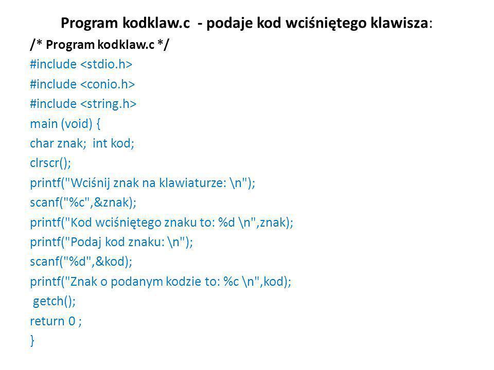 Program kodklaw.c - podaje kod wciśniętego klawisza: /* Program kodklaw.c */ #include main (void) { char znak; int kod; clrscr(); printf(