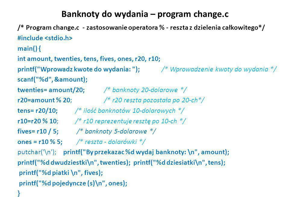 Banknoty do wydania – program change.c /* Program change.c - zastosowanie operatora % - reszta z dzielenia całkowitego*/ #include main() { int amount,