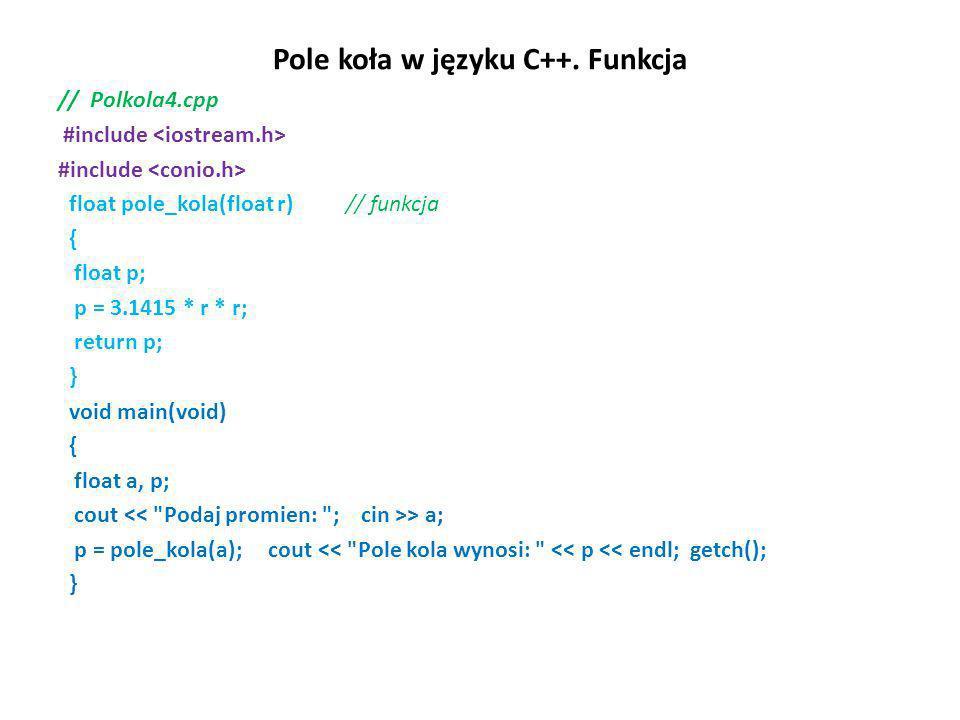 Pole koła w języku C++. Funkcja // Polkola4.cpp #include float pole_kola(float r) // funkcja { float p; p = 3.1415 * r * r; return p; } void main(void