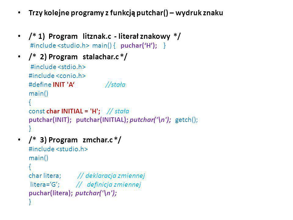 Trzy kolejne programy z funkcją putchar() – wydruk znaku /* 1) Program litznak.c - literał znakowy */ #include main() { puchar(H); } /* 2) Program sta