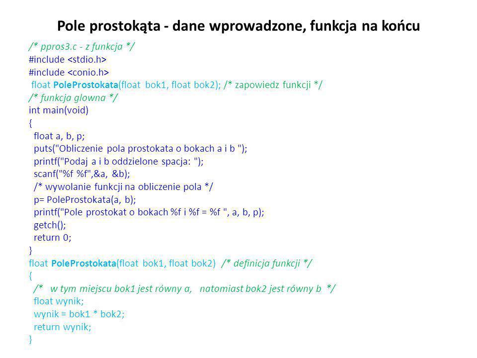 Pole prostokąta - dane wprowadzone, funkcja na końcu /* ppros3.c - z funkcja */ #include float PoleProstokata(float bok1, float bok2); /* zapowiedz fu
